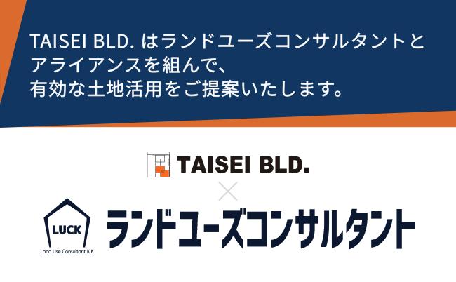 TAISEI BLD. はランドユーズコンサルタントとアライアンスを組んで、有効な土地活用をご提案いたします。